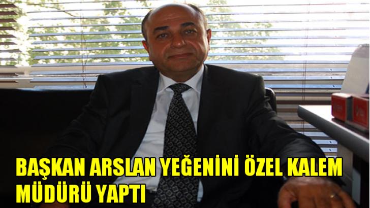 Başkan Arslan yeğenini özel kalem müdürü yaptı!