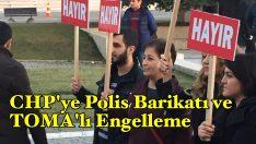 CHP'ye Polis Barikatı ve TOMA'lı engelleme
