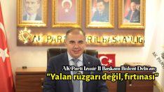 """AK Parti İzmir İl Başkanı Bülent Delican; """"Yalan rüzgarı değil, fırtınası"""""""