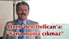 """Özen'den Delican'a: """"Sana mama çıkmaz"""""""