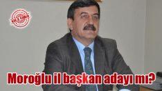 Moroğlu il başkan adayı mı?