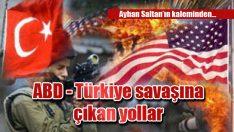 ABD – Türkiye savaşına çıkan yollar