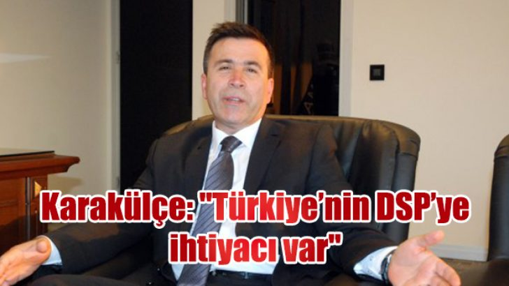 """Karakülçe: """"Türkiye'nin DSP'ye ihtiyacı var"""""""