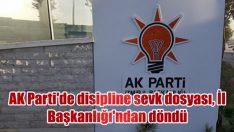 AK Parti'de disipline sevk dosyası, İl Başkanlığı'ndan döndü